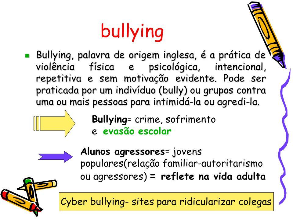 bullying Bullying, palavra de origem inglesa, é a prática de violência física e psicológica, intencional, repetitiva e sem motivação evidente.