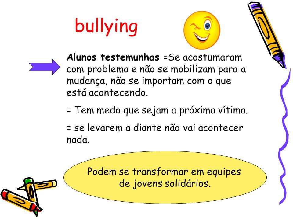 bullying Alunos testemunhas =Se acostumaram com problema e não se mobilizam para a mudança, não se importam com o que está acontecendo.
