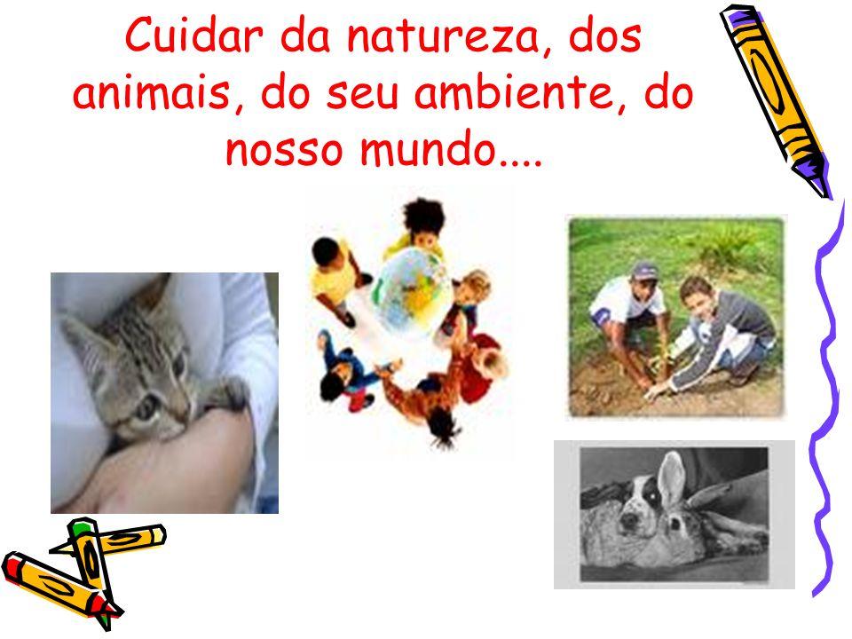 Cuidar da natureza, dos animais, do seu ambiente, do nosso mundo....