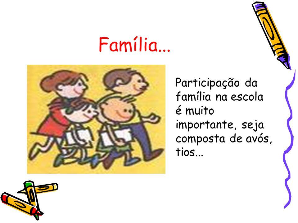 Família... Participação da família na escola é muito importante, seja composta de avós, tios...