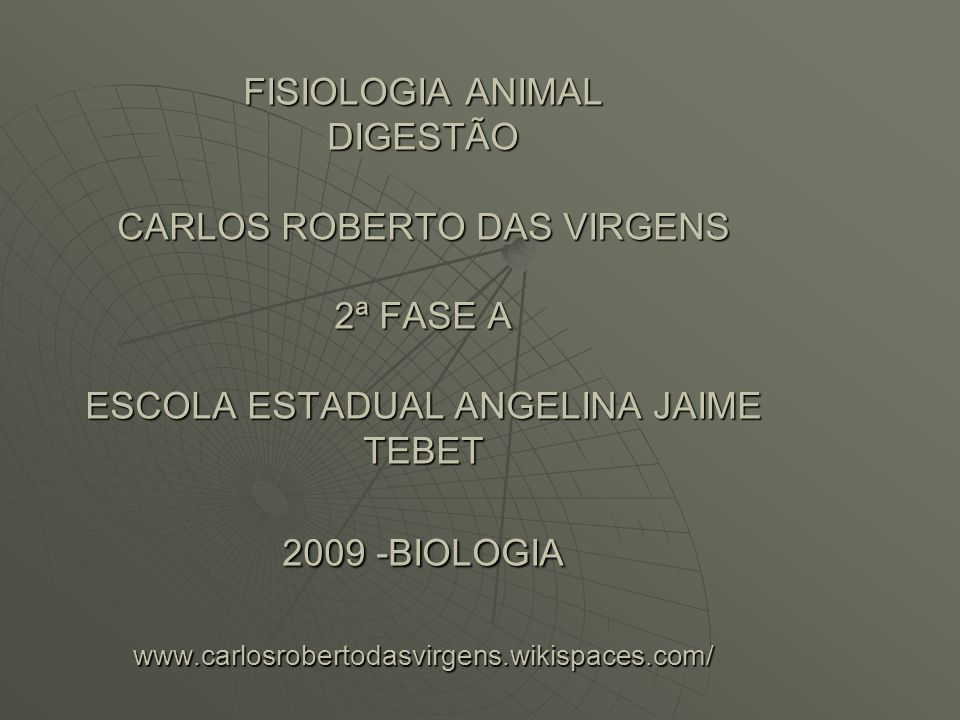 FISIOLOGIA ANIMAL DIGESTÃO CARLOS ROBERTO DAS VIRGENS 2ª FASE A ESCOLA ESTADUAL ANGELINA JAIME TEBET 2009 -BIOLOGIA www.carlosrobertodasvirgens.wikisp