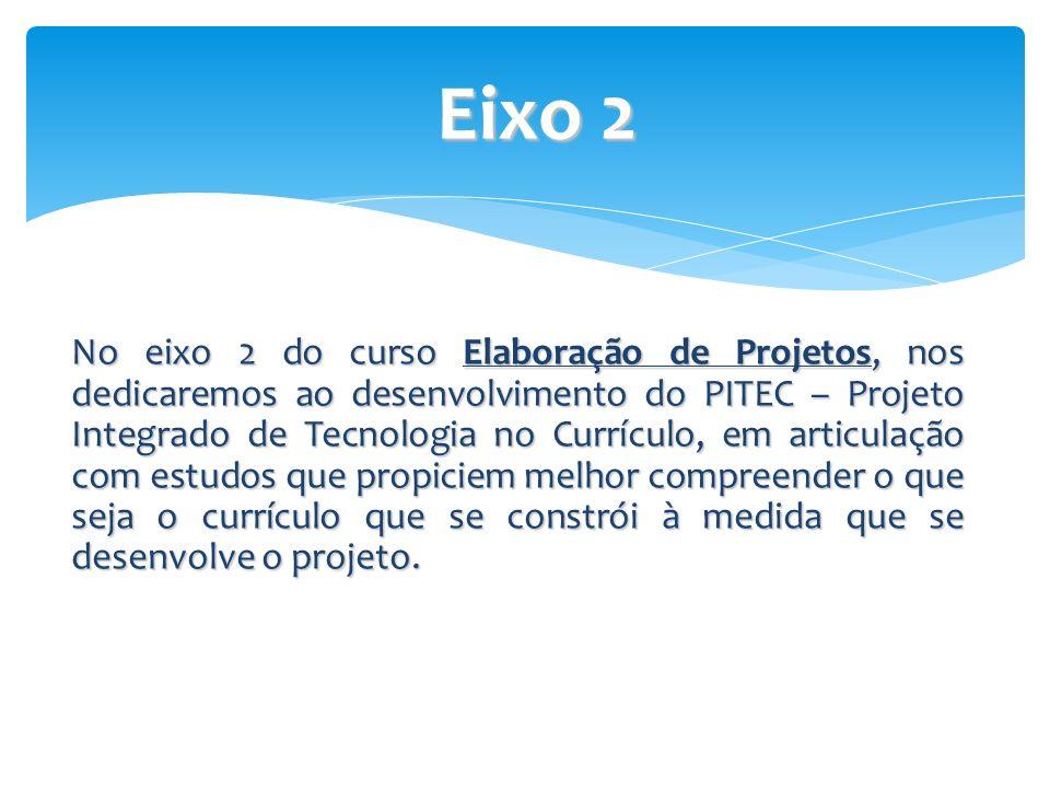 No eixo 2 do curso Elaboração de Projetos, nos dedicaremos ao desenvolvimento do PITEC – Projeto Integrado de Tecnologia no Currículo, em articulação