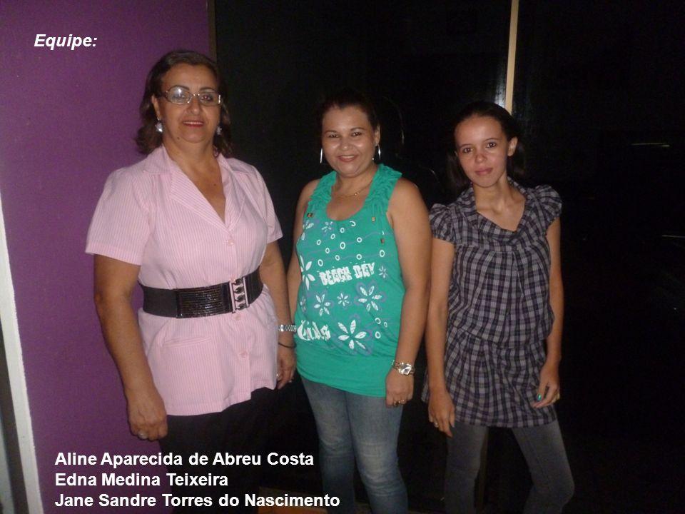 Equipe: Aline Aparecida de Abreu Costa Edna Medina Teixeira Jane Sandre Torres do Nascimento