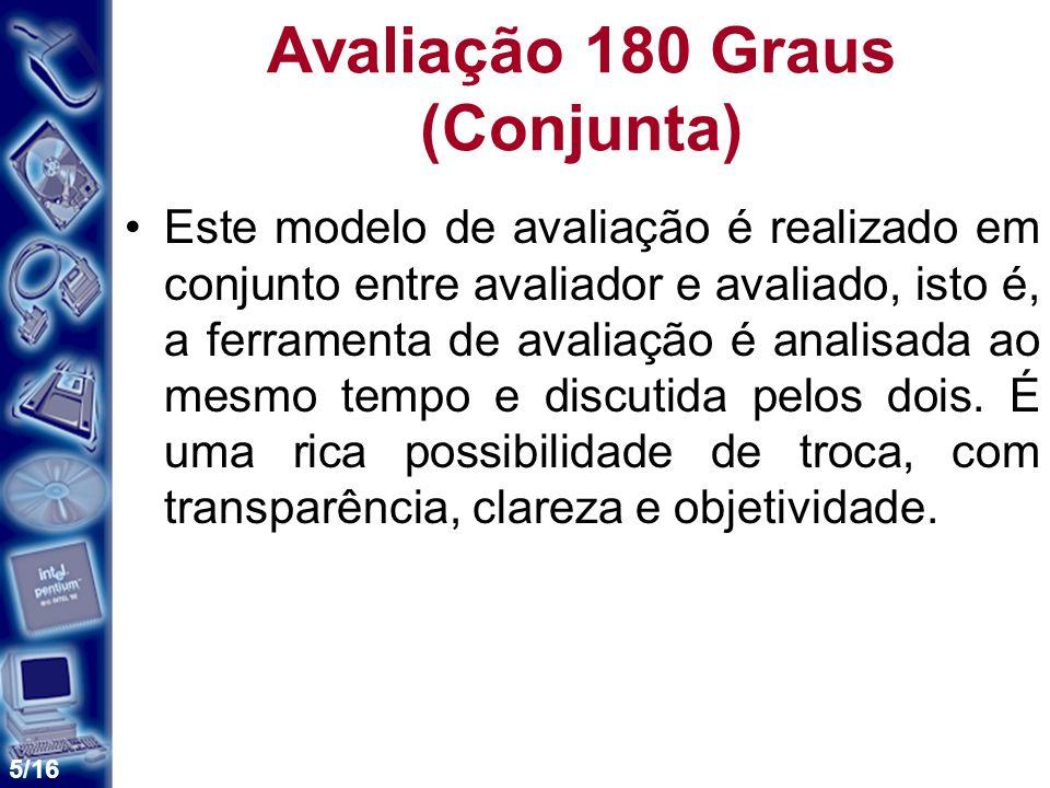 5/16 Avaliação 180 Graus (Conjunta) Este modelo de avaliação é realizado em conjunto entre avaliador e avaliado, isto é, a ferramenta de avaliação é analisada ao mesmo tempo e discutida pelos dois.