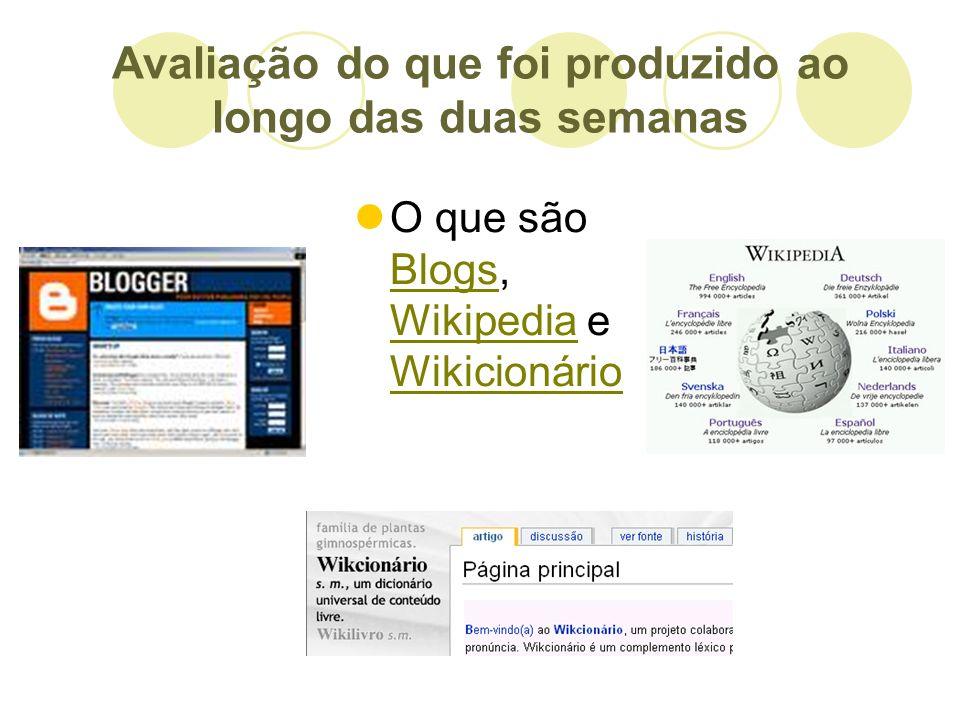Avaliação do que foi produzido ao longo das duas semanas O que são Blogs, Wikipedia e Wikicionário Blogs Wikipedia Wikicionário