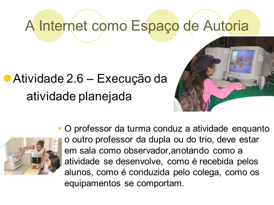 A Internet como Espaço de Autoria Atividade 2.6 – Execução da atividade planejada O professor da turma conduz a atividade enquanto o outro professor d