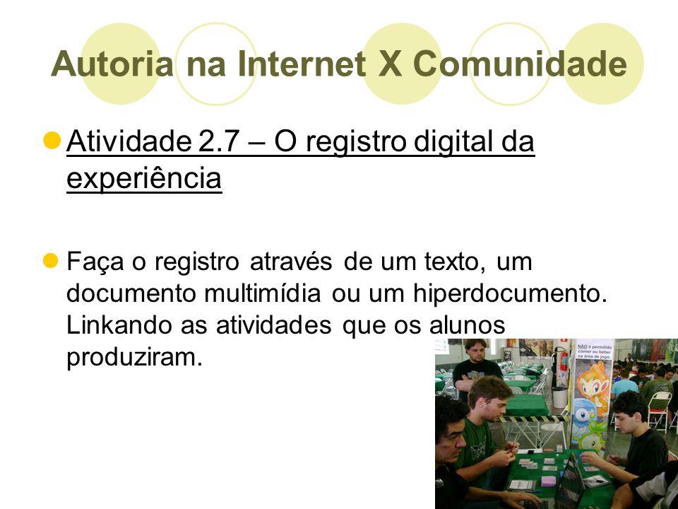 Autoria na Internet X Comunidade Atividade 2.7 – O registro digital da experiência Faça o registro através de um texto, um documento multimídia ou um
