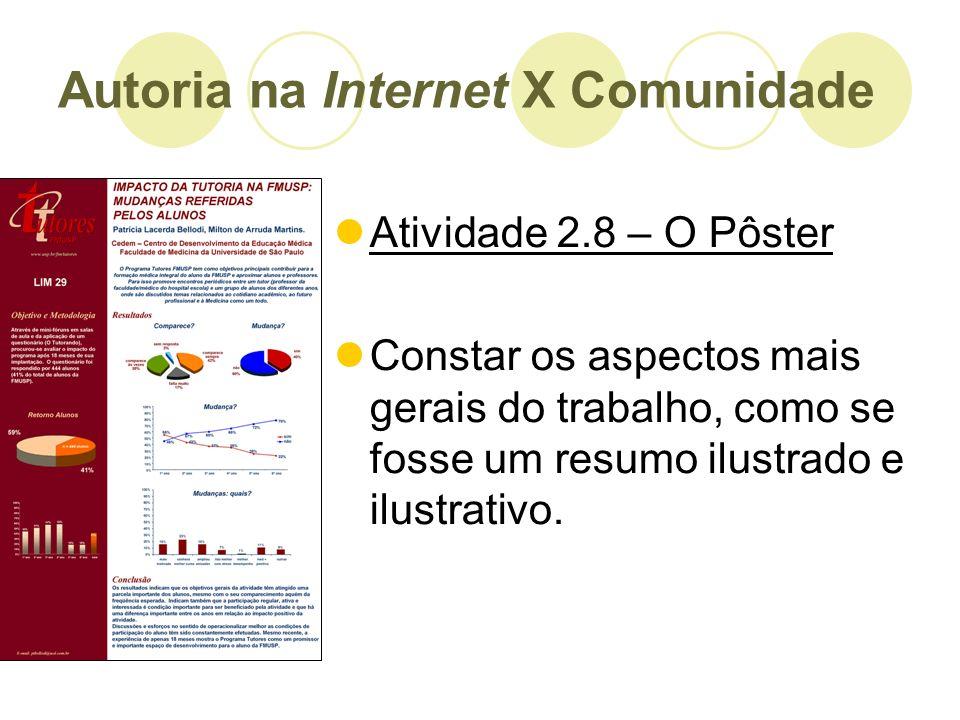 Autoria na Internet X Comunidade Atividade 2.8 – O Pôster Constar os aspectos mais gerais do trabalho, como se fosse um resumo ilustrado e ilustrativo