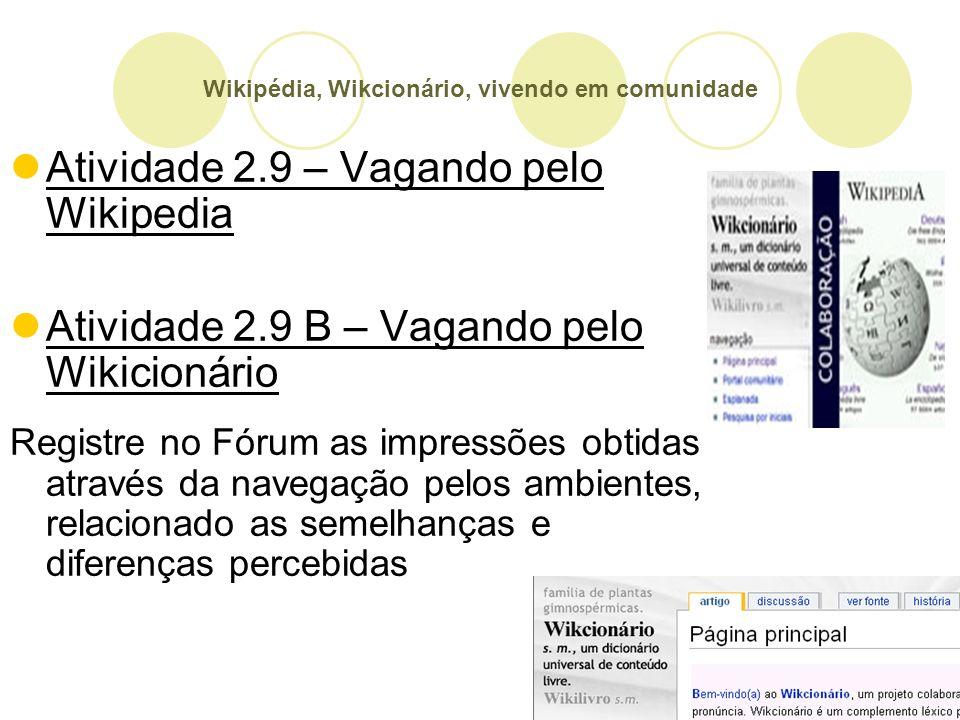Wikipédia, Wikcionário, vivendo em comunidade Atividade 2.9 – Vagando pelo Wikipedia Atividade 2.9 B – Vagando pelo Wikicionário Registre no Fórum as