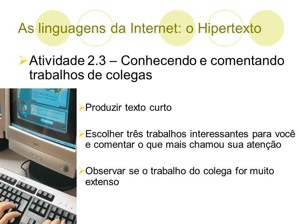 As linguagens da Internet: o Hipertexto Atividade 2.3 – Conhecendo e comentando trabalhos de colegas Produzir texto curto Escolher três trabalhos inte