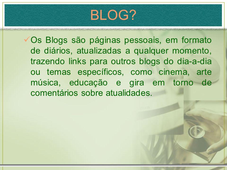 BLOG? Os Blogs são páginas pessoais, em formato de diários, atualizadas a qualquer momento, trazendo links para outros blogs do dia-a-dia ou temas esp