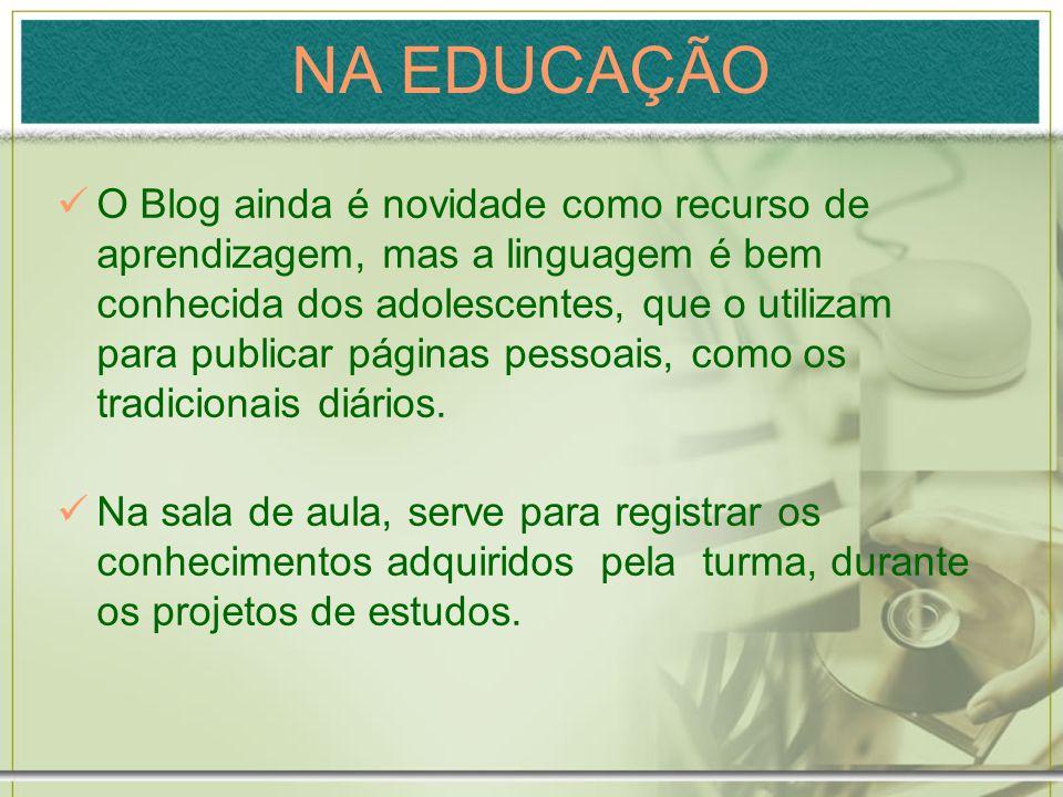 NA EDUCAÇÃO O Blog ainda é novidade como recurso de aprendizagem, mas a linguagem é bem conhecida dos adolescentes, que o utilizam para publicar págin