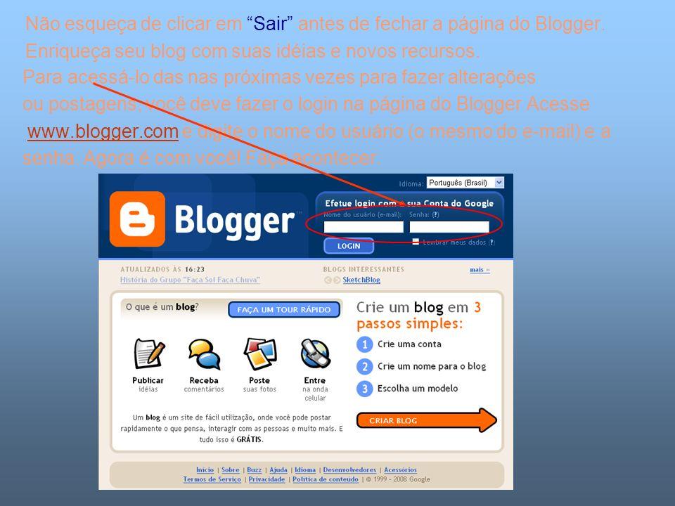 Não esqueça de clicar em Sair antes de fechar a página do Blogger. Enriqueça seu blog com suas idéias e novos recursos. Para acessá-lo das nas próxima