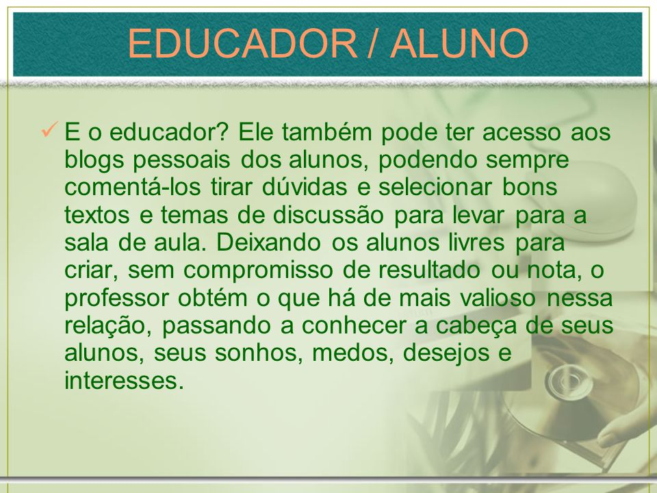 EDUCADOR / ALUNO E o educador? Ele também pode ter acesso aos blogs pessoais dos alunos, podendo sempre comentá-los tirar dúvidas e selecionar bons te