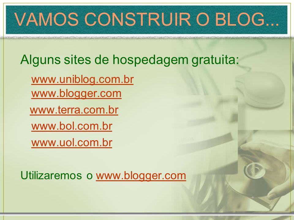 VAMOS CONSTRUIR O BLOG... Alguns sites de hospedagem gratuita: www.uniblog.com.br www.blogger.com www.terra.com.br www.bol.com.br www.uol.com.br Utili