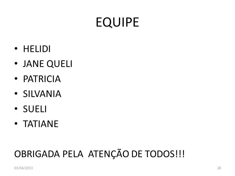 EQUIPE HELIDI JANE QUELI PATRICIA SILVANIA SUELI TATIANE OBRIGADA PELA ATENÇÃO DE TODOS!!! 03/04/201328
