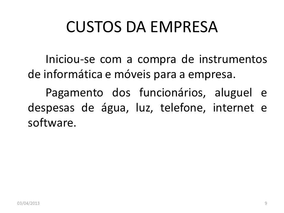 CUSTOS DA EMPRESA Iniciou-se com a compra de instrumentos de informática e móveis para a empresa. Pagamento dos funcionários, aluguel e despesas de ág