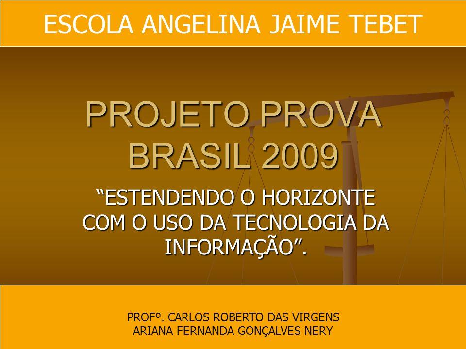 PROJETO PROVA BRASIL 2009 ESTENDENDO O HORIZONTE COM O USO DA TECNOLOGIA DA INFORMAÇÃO. PROFº. CARLOS ROBERTO DAS VIRGENS ARIANA FERNANDA GONÇALVES NE
