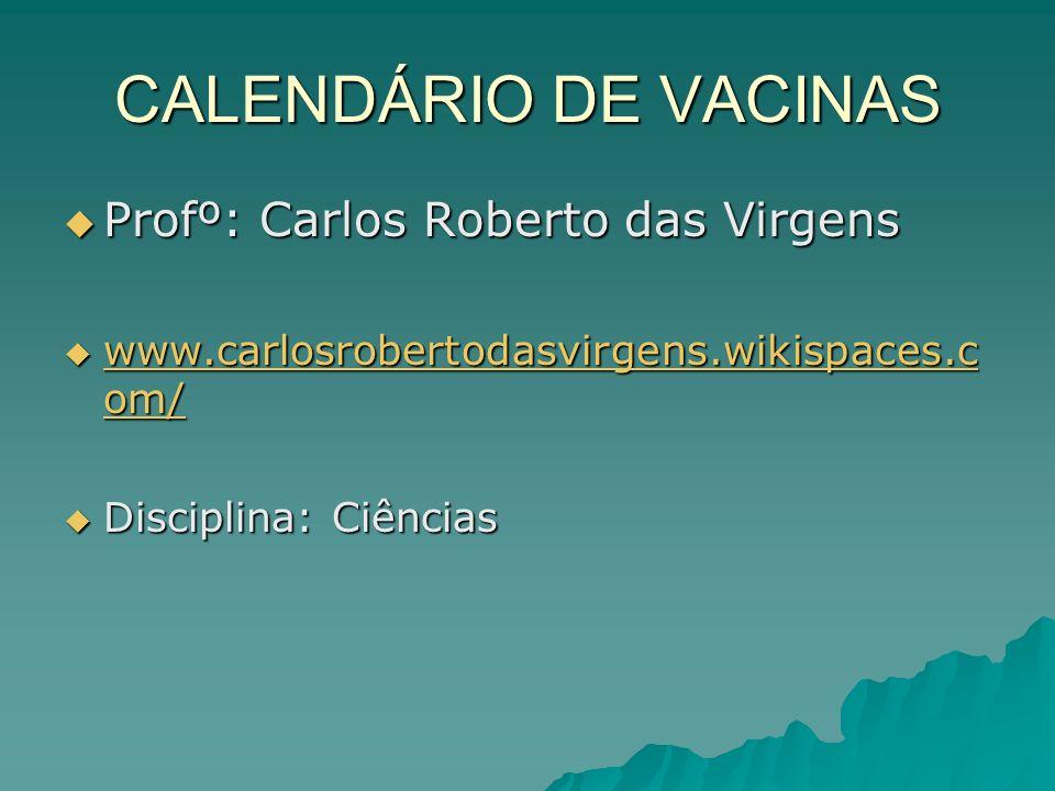 CALENDÁRIO DE VACINAS Profº: Carlos Roberto das Virgens Profº: Carlos Roberto das Virgens www.carlosrobertodasvirgens.wikispaces.c om/ www.carlosrober