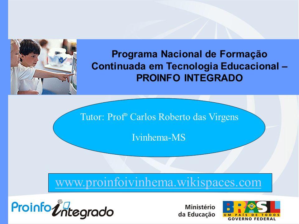 Programa Nacional de Formação Continuada em Tecnologia Educacional – PROINFO INTEGRADO Tutor: Profº Carlos Roberto das Virgens Ivinhema-MS www.proinfo