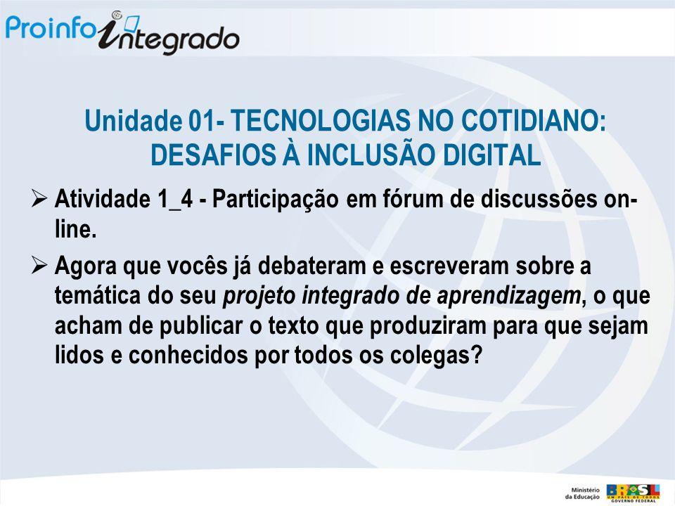 Unidade 01- TECNOLOGIAS NO COTIDIANO: DESAFIOS À INCLUSÃO DIGITAL Atividade 1_4 - Participação em fórum de discussões on- line. Agora que vocês já deb