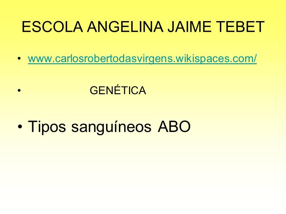 ESCOLA ANGELINA JAIME TEBET www.carlosrobertodasvirgens.wikispaces.com/ GENÉTICA Tipos sanguíneos ABO
