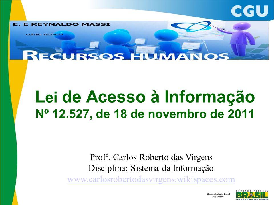 L ei de Acesso à Informação Nº 12.527, de 18 de novembro de 2011 Profº.