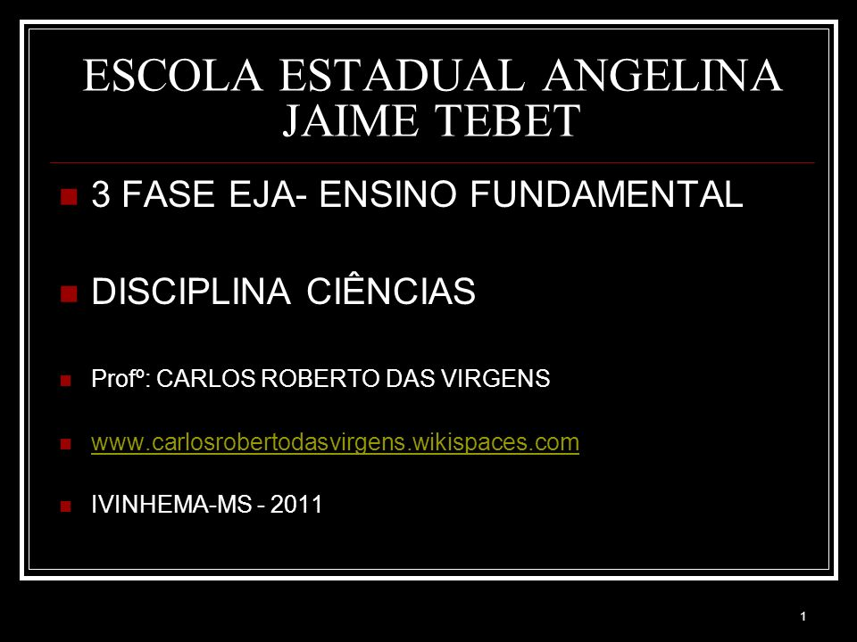 1 ESCOLA ESTADUAL ANGELINA JAIME TEBET 3 FASE EJA- ENSINO FUNDAMENTAL DISCIPLINA CIÊNCIAS Profº: CARLOS ROBERTO DAS VIRGENS www.carlosrobertodasvirgens.wikispaces.com IVINHEMA-MS - 2011