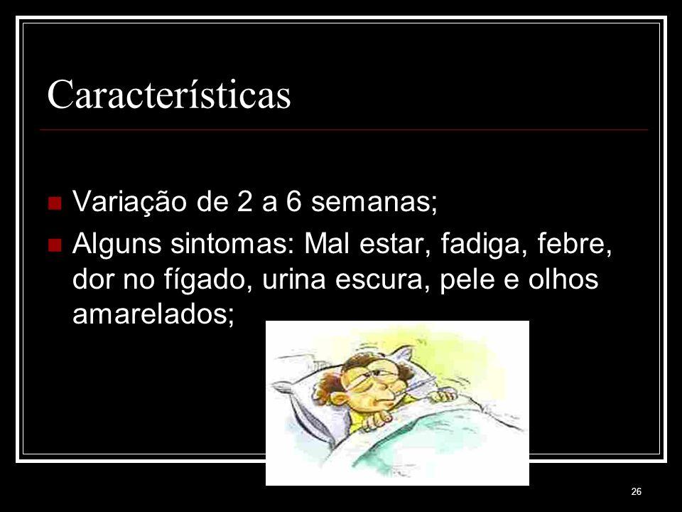 26 Características Variação de 2 a 6 semanas; Alguns sintomas: Mal estar, fadiga, febre, dor no fígado, urina escura, pele e olhos amarelados;