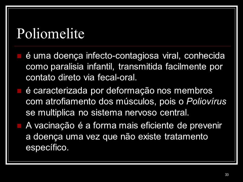 33 Poliomelite é uma doença infecto-contagiosa viral, conhecida como paralisia infantil, transmitida facilmente por contato direto via fecal-oral.