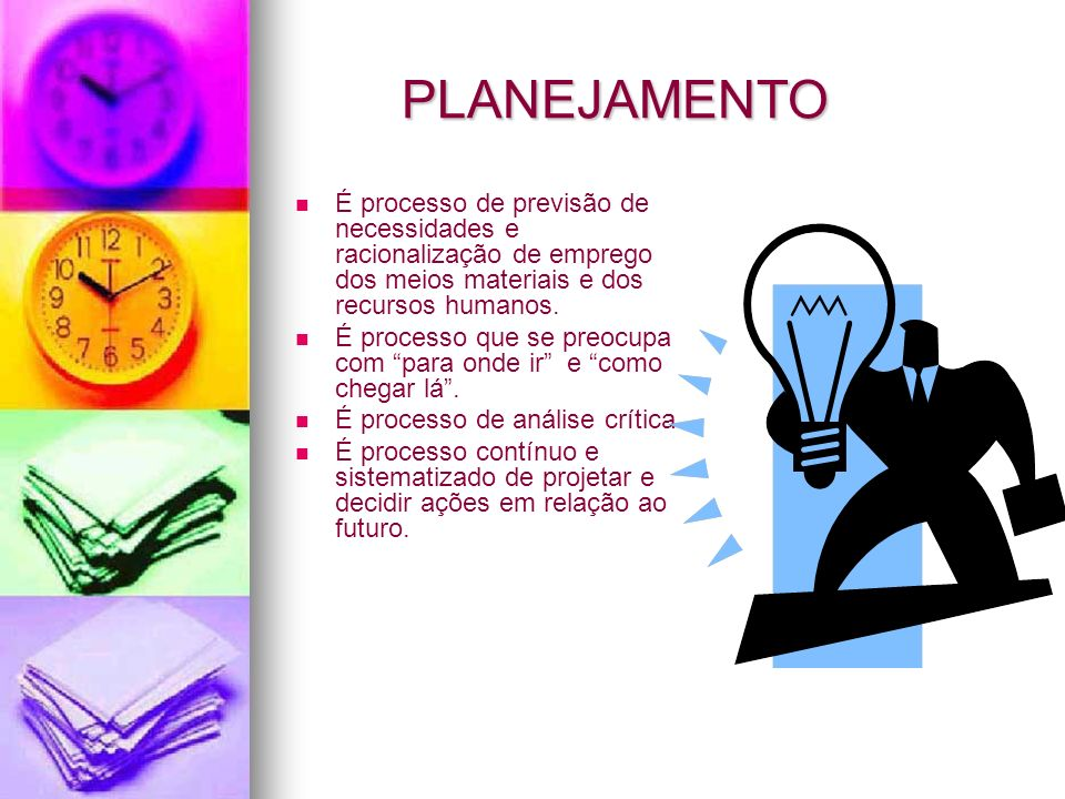 PLANEJAMENTO É processo de previsão de necessidades e racionalização de emprego dos meios materiais e dos recursos humanos. É processo que se preocupa