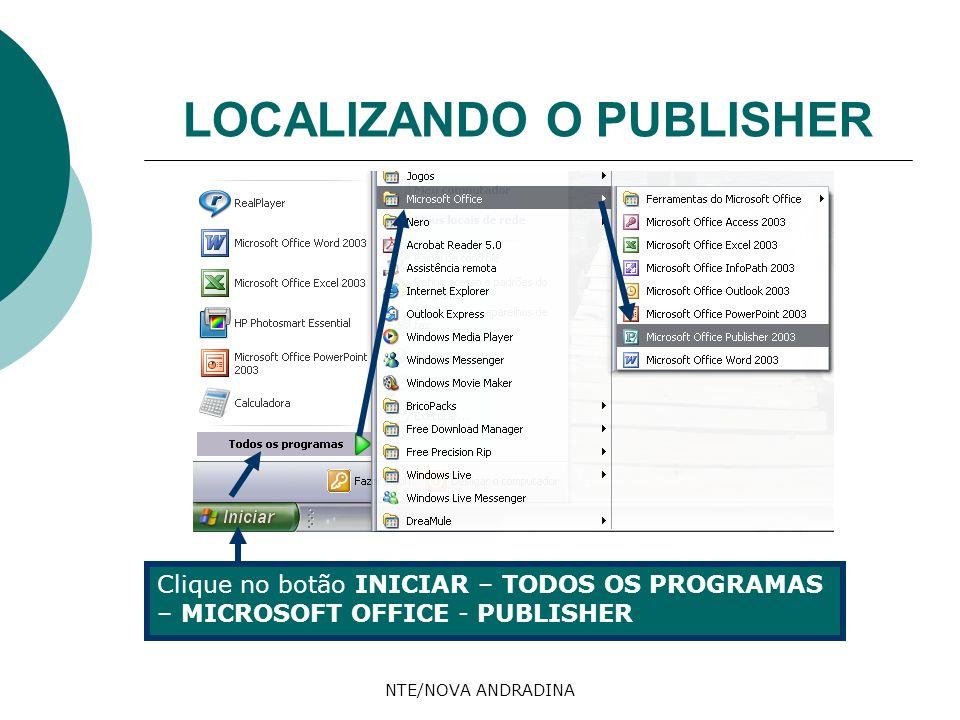 NTE/NOVA ANDRADINA LOCALIZANDO O PUBLISHER Clique no botão INICIAR – TODOS OS PROGRAMAS – MICROSOFT OFFICE - PUBLISHER