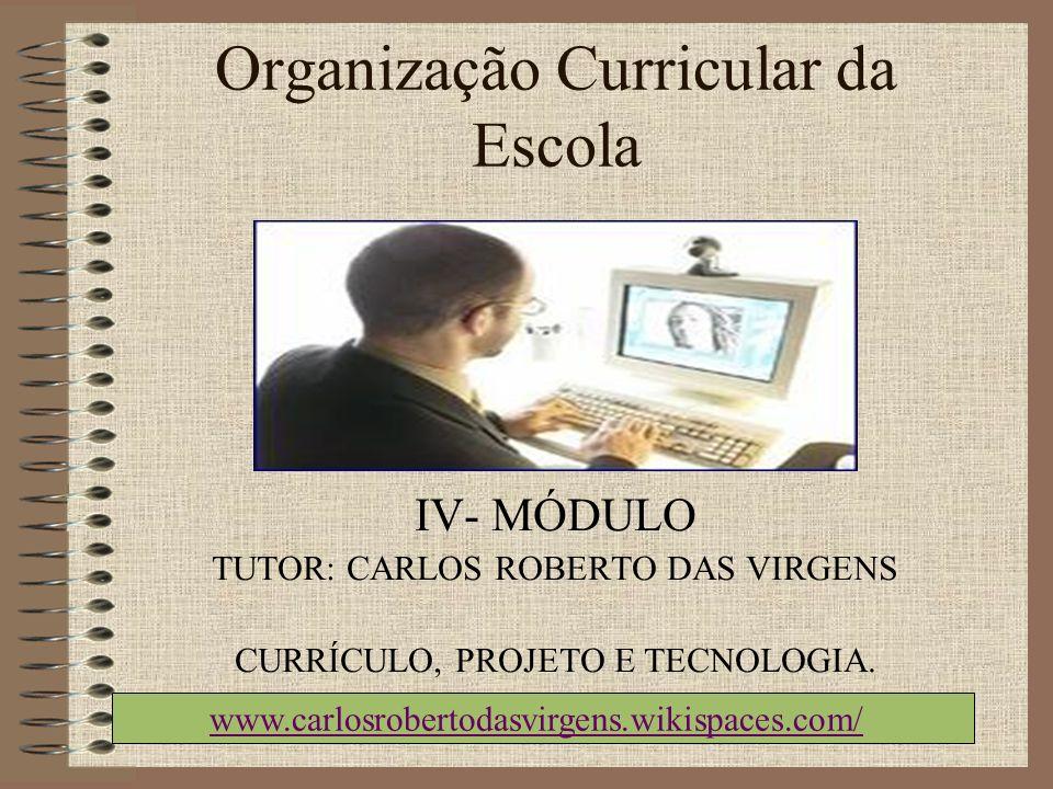 Organização Curricular da Escola IV- MÓDULO TUTOR: CARLOS ROBERTO DAS VIRGENS CURRÍCULO, PROJETO E TECNOLOGIA. www.carlosrobertodasvirgens.wikispaces.