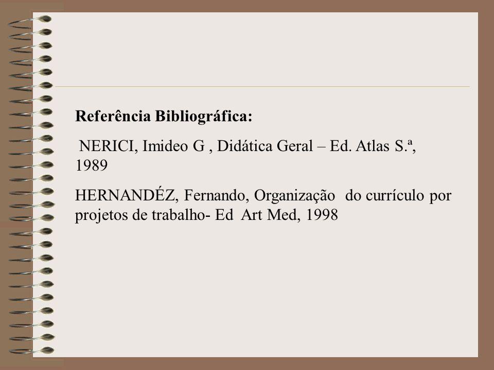 Referência Bibliográfica: NERICI, Imideo G, Didática Geral – Ed. Atlas S.ª, 1989 HERNANDÉZ, Fernando, Organização do currículo por projetos de trabalh