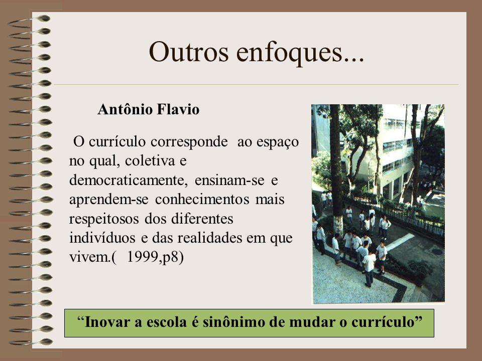 Outros enfoques... Antônio Flavio O currículo corresponde ao espaço no qual, coletiva e democraticamente, ensinam-se e aprendem-se conhecimentos mais