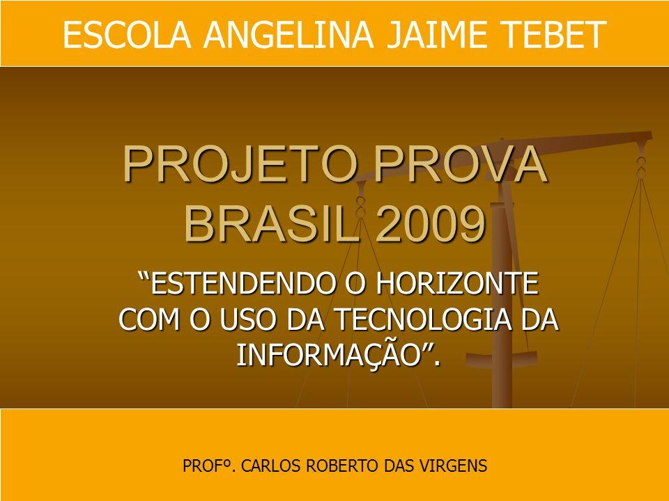 PROJETO PROVA BRASIL 2009 ESTENDENDO O HORIZONTE COM O USO DA TECNOLOGIA DA INFORMAÇÃO. PROFº. CARLOS ROBERTO DAS VIRGENS ESCOLA ANGELINA JAIME TEBET