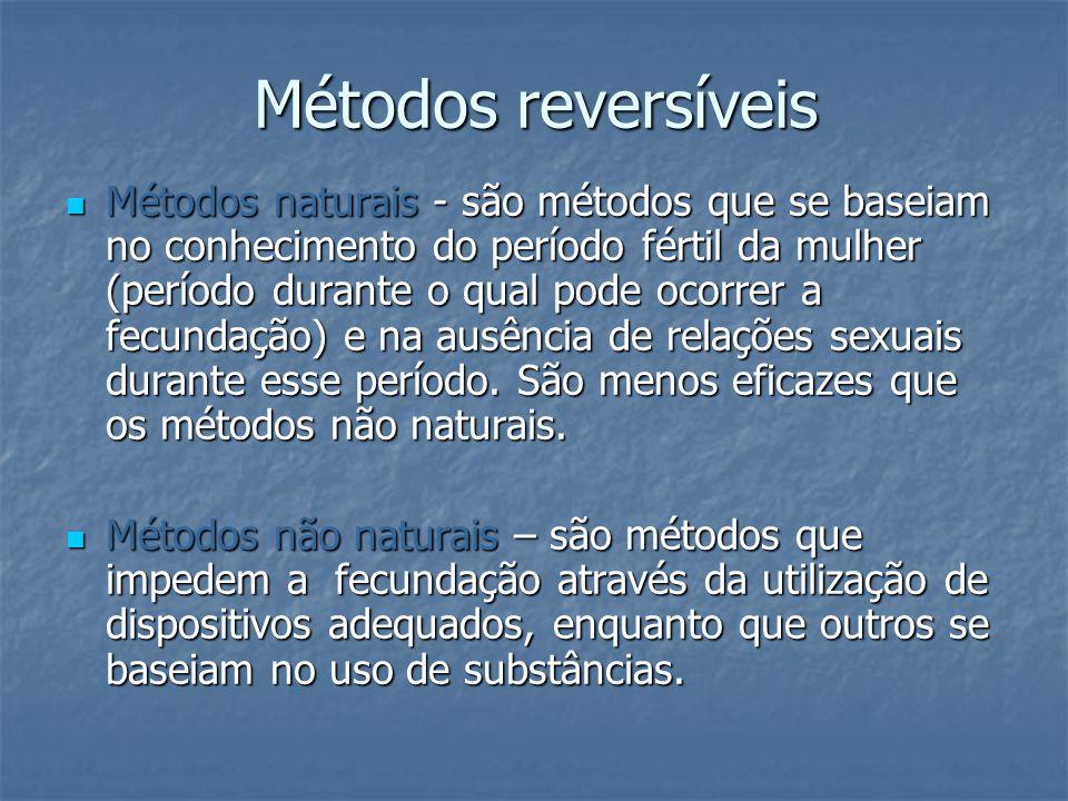 Métodos reversíveis Métodos naturais - são métodos que se baseiam no conhecimento do período fértil da mulher (período durante o qual pode ocorrer a f