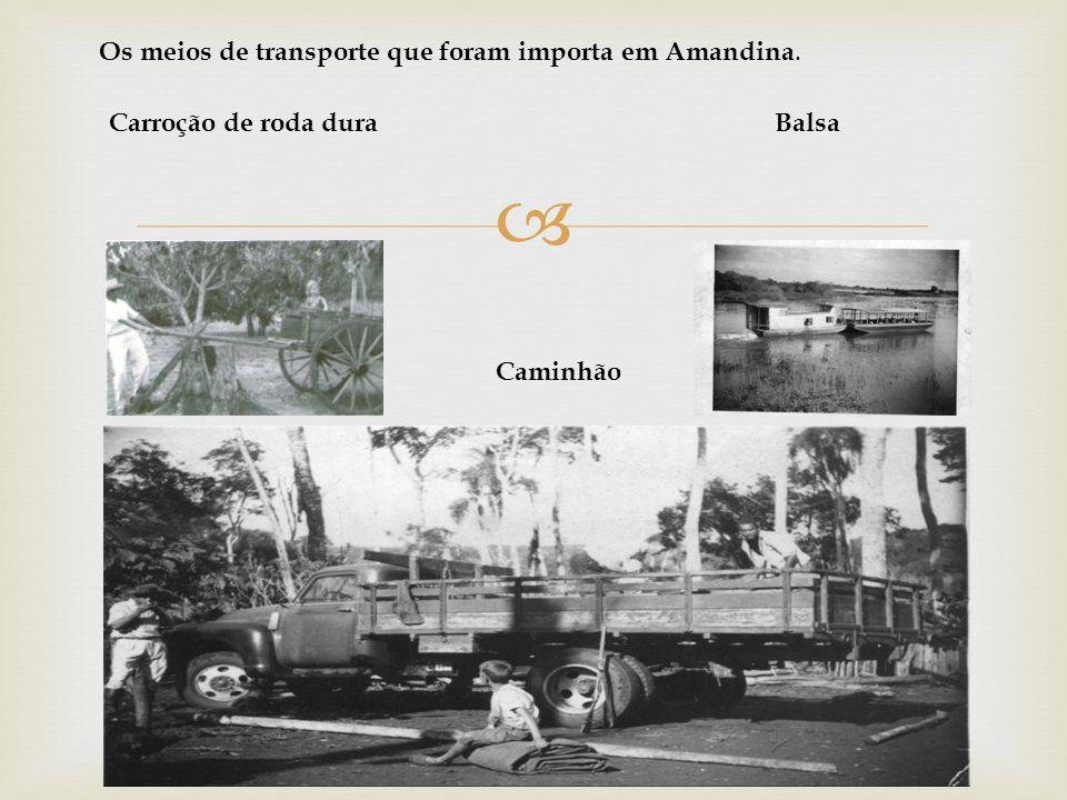 Os meios de transporte que foram importa em Amandina. Balsa Caminhão Carroção de roda dura