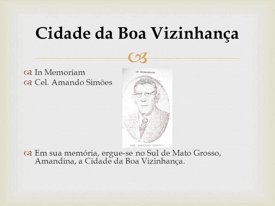 Cidade da Boa Vizinhança In Memoriam Cel. Amando Simões Em sua memória, ergue-se no Sul de Mato Grosso, Amandina, a Cidade da Boa Vizinhança.