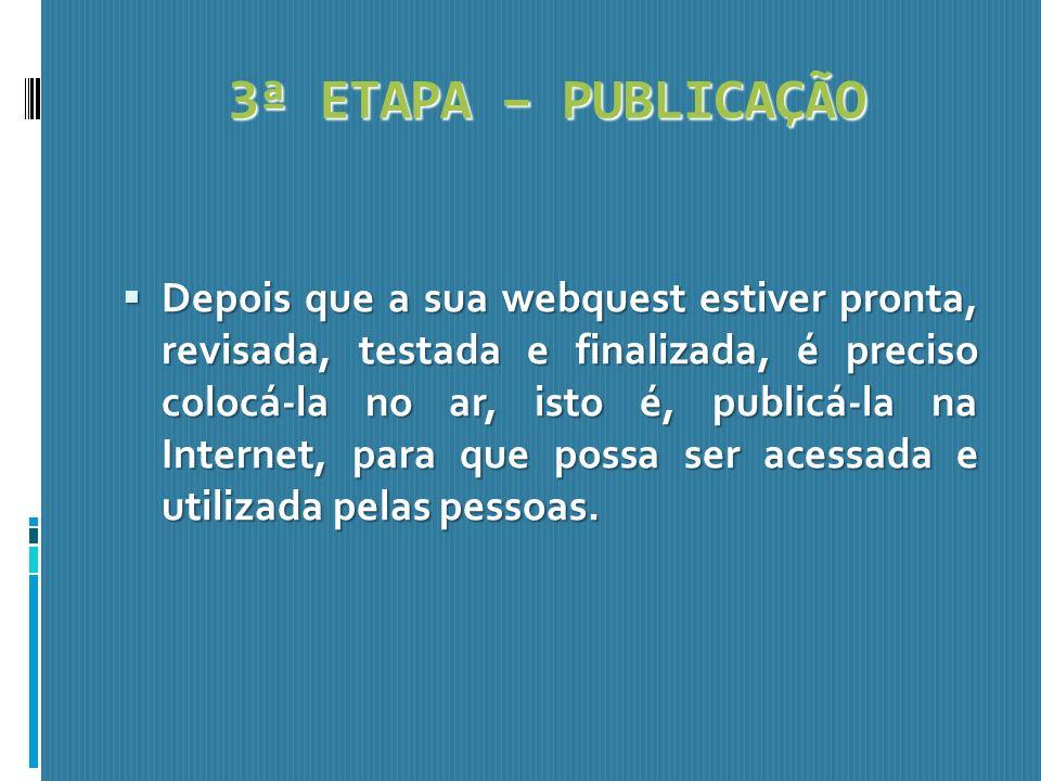 3ª ETAPA – PUBLICAÇÃO Depois que a sua webquest estiver pronta, revisada, testada e finalizada, é preciso colocá-la no ar, isto é, publicá-la na Inter