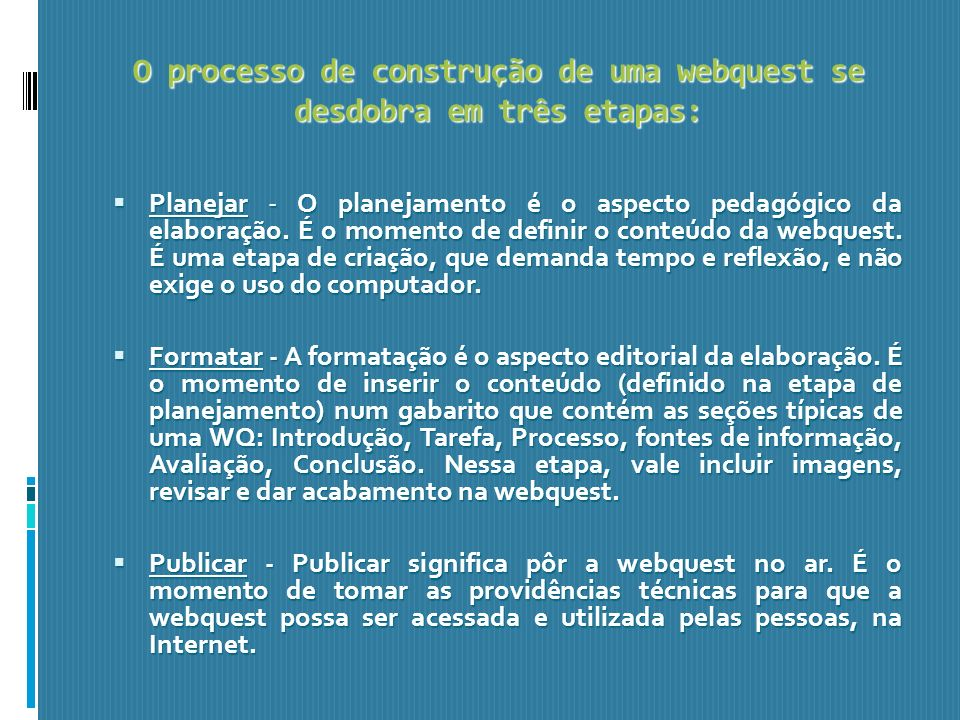O processo de construção de uma webquest se desdobra em três etapas: Planejar - O planejamento é o aspecto pedagógico da elaboração. É o momento de de