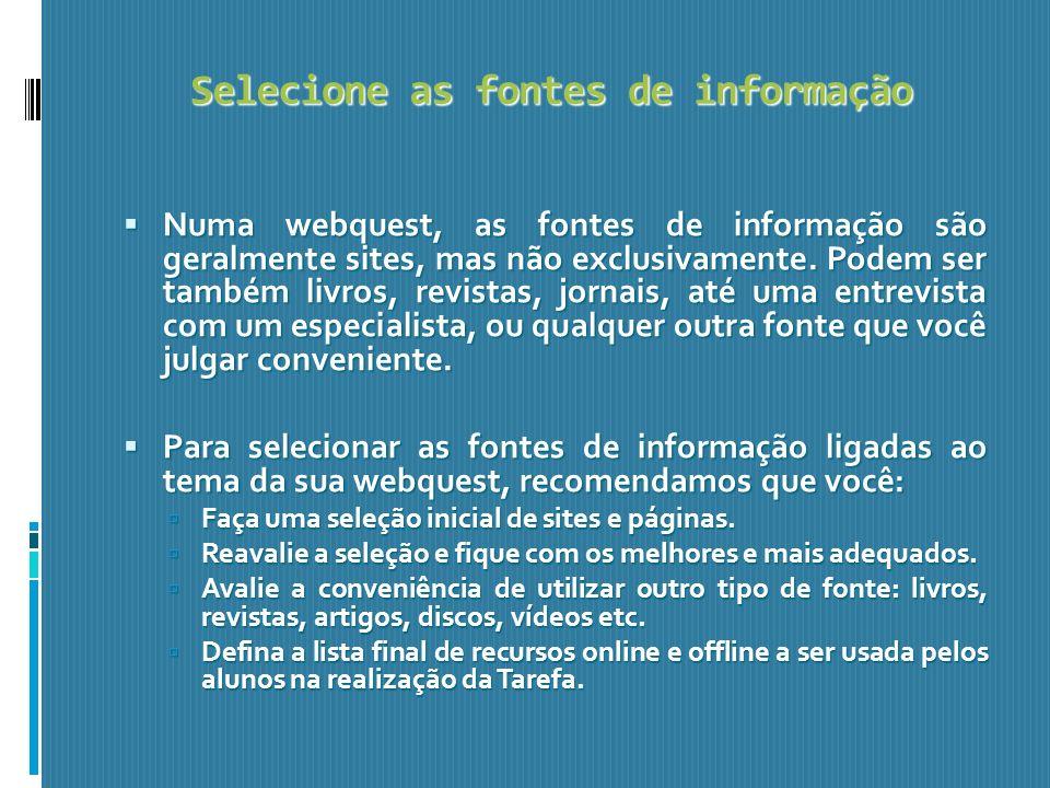 Selecione as fontes de informação Numa webquest, as fontes de informação são geralmente sites, mas não exclusivamente. Podem ser também livros, revist