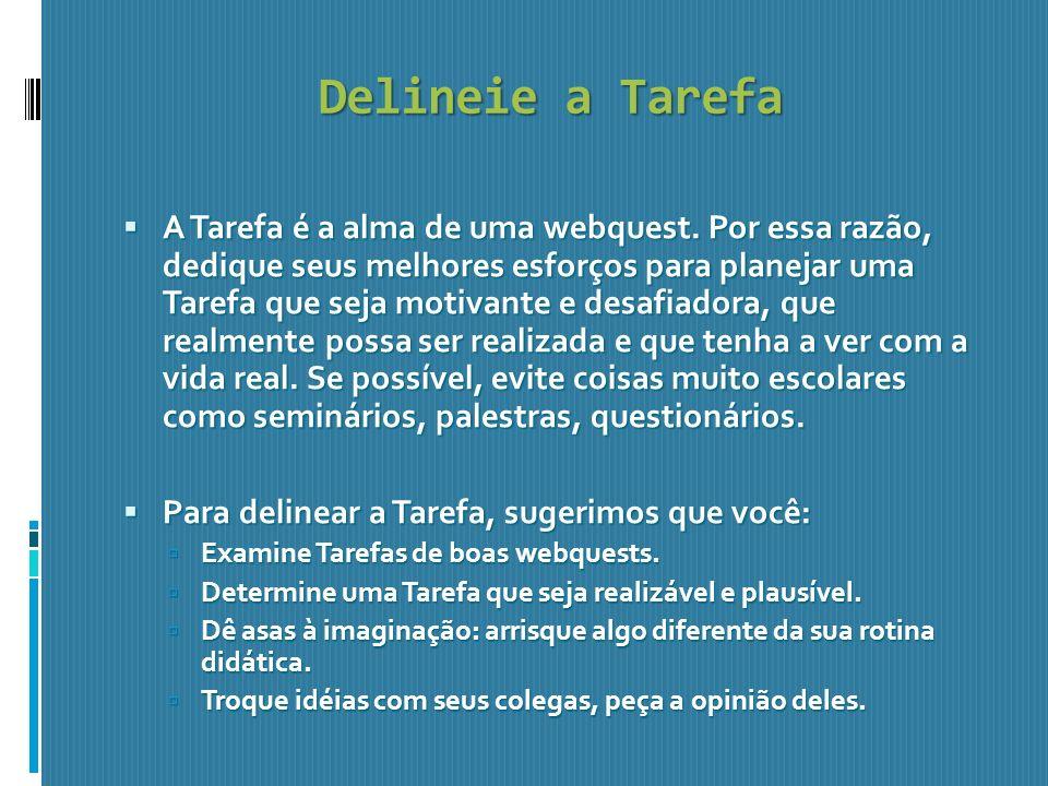 Delineie a Tarefa A Tarefa é a alma de uma webquest. Por essa razão, dedique seus melhores esforços para planejar uma Tarefa que seja motivante e desa