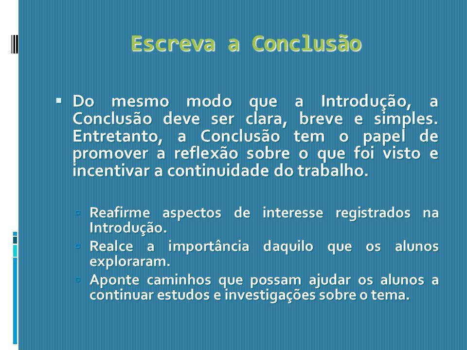 Escreva a Conclusão Do mesmo modo que a Introdução, a Conclusão deve ser clara, breve e simples. Entretanto, a Conclusão tem o papel de promover a ref