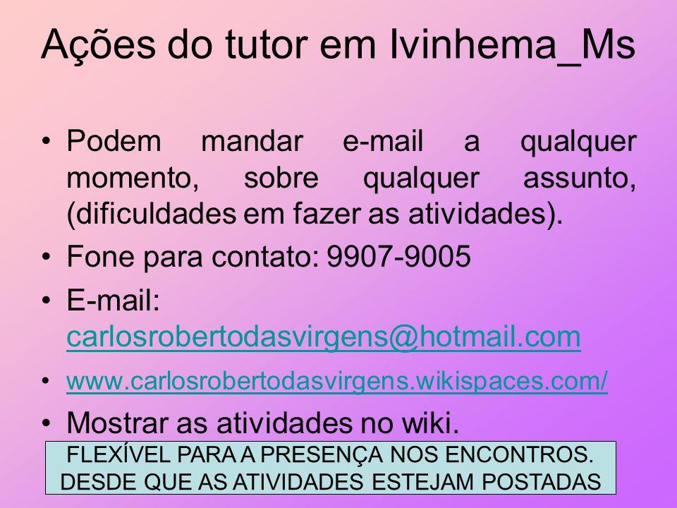 Ações do tutor em Ivinhema_Ms Podem mandar e-mail a qualquer momento, sobre qualquer assunto, (dificuldades em fazer as atividades). Fone para contato