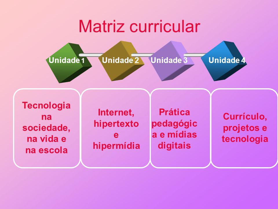 Matriz curricular Unidade 1 Tecnologia na sociedade, na vida e na escola Internet, hipertexto e hipermídia Prática pedagógic a e mídias digitais Currí