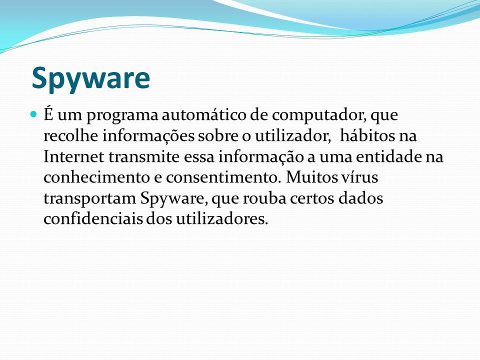 Spyware É um programa automático de computador, que recolhe informações sobre o utilizador, hábitos na Internet transmite essa informação a uma entida