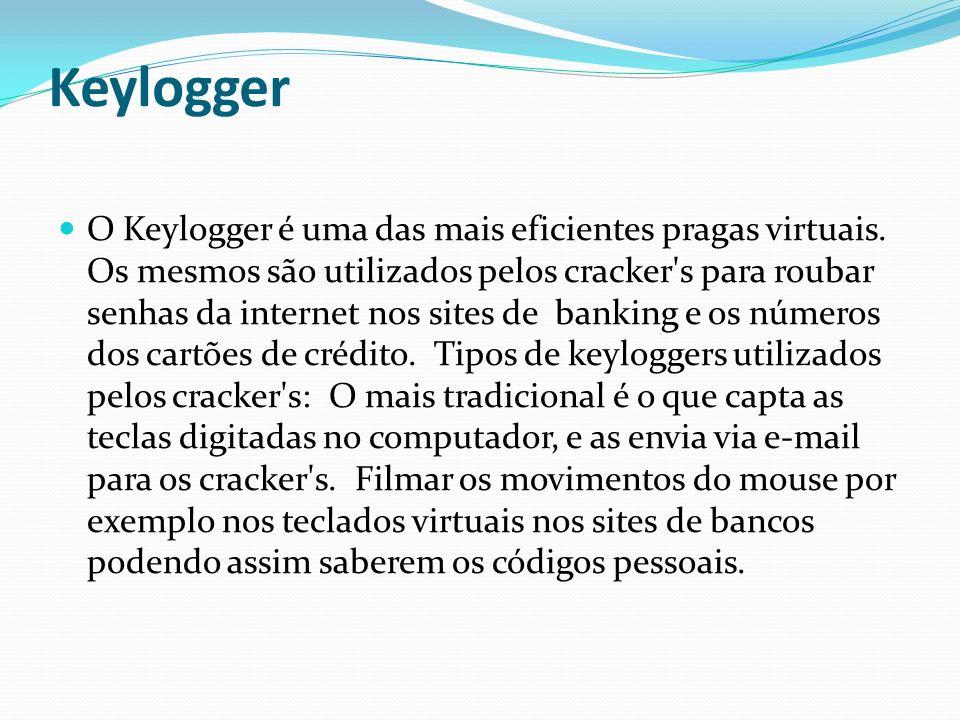 Keylogger O Keylogger é uma das mais eficientes pragas virtuais. Os mesmos são utilizados pelos cracker's para roubar senhas da internet nos sites de