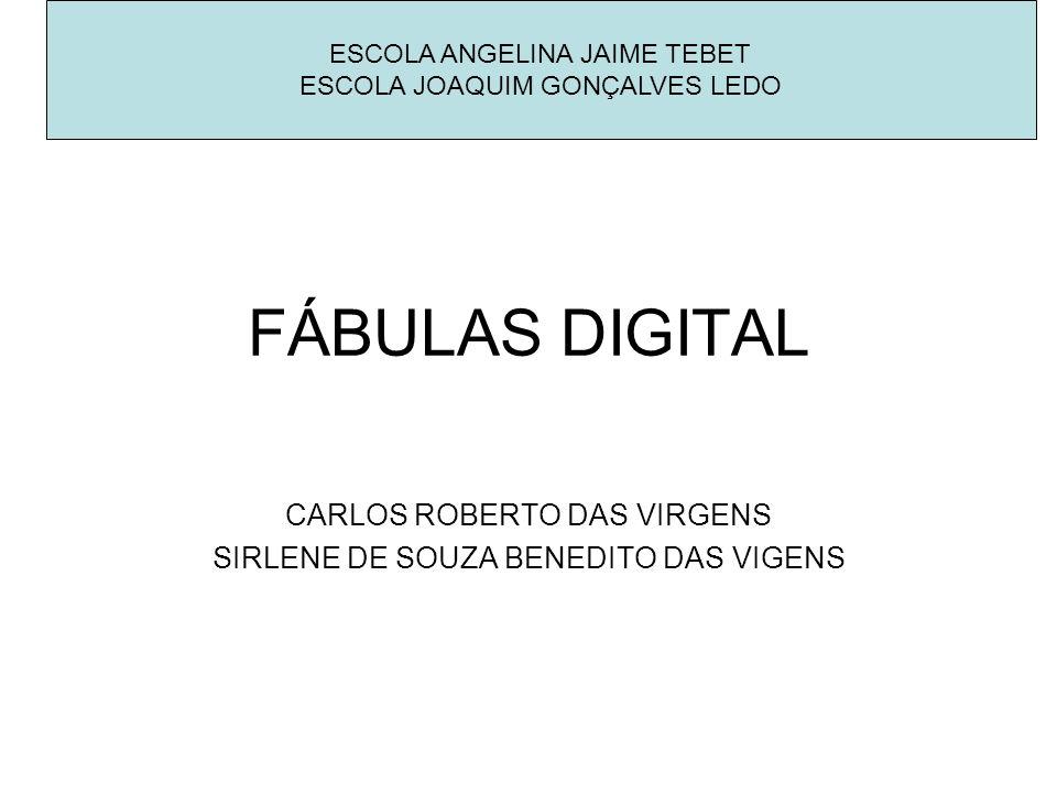 FÁBULAS DIGITAL CARLOS ROBERTO DAS VIRGENS SIRLENE DE SOUZA BENEDITO DAS VIGENS ESCOLA ANGELINA JAIME TEBET ESCOLA JOAQUIM GONÇALVES LEDO