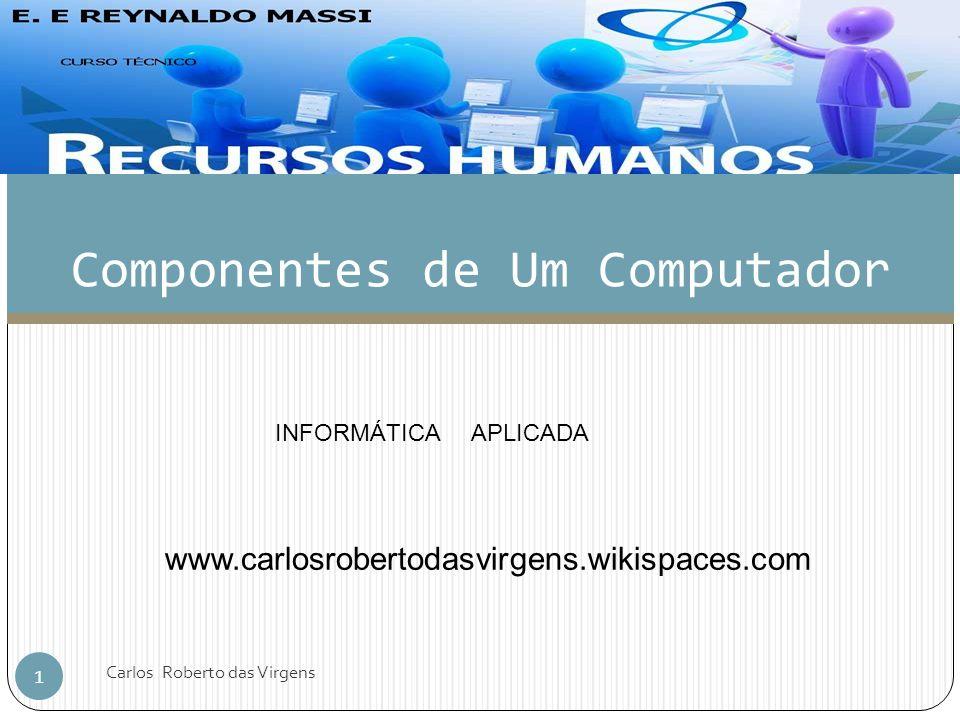 Componentes de Um Computador 1 Carlos Roberto das Virgens INFORMÁTICA APLICADA www.carlosrobertodasvirgens.wikispaces.com